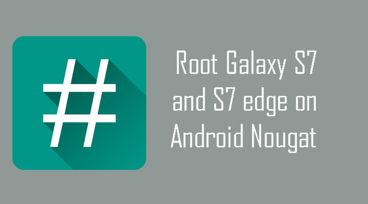 Root Galaxy S7 and S7 edge on Android 7.0 Nougat
