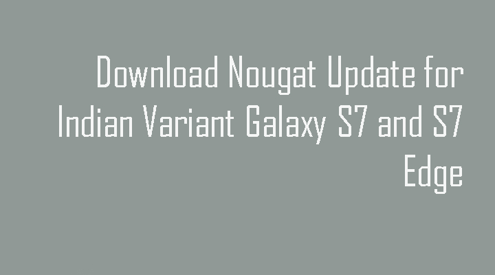 Download Indian Variant Samsung Galaxy S7 and S7 Edge Android Nougat Firmware