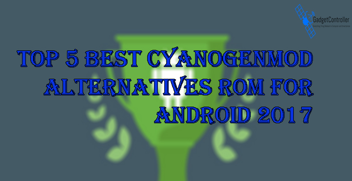 Top 5 Best CyanogenMod Alternatives ROM for Android 2017