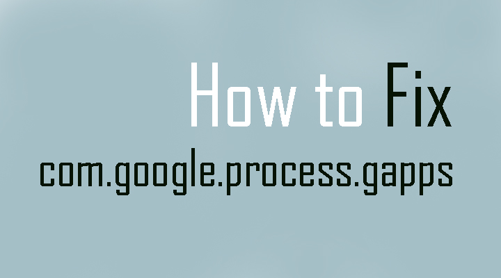 How to Fix com.google.process.gapps has stopped Errors
