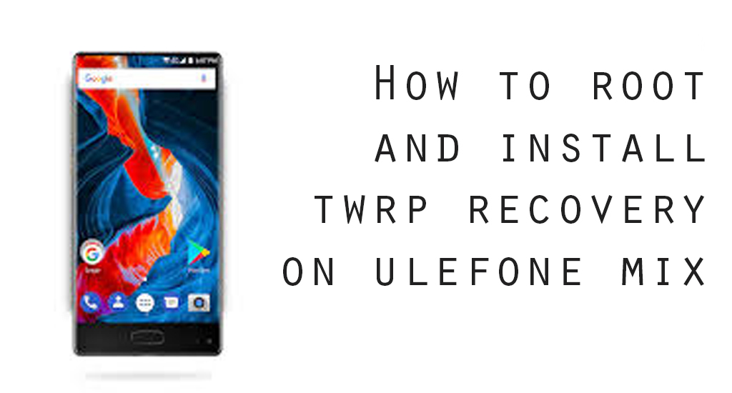How to Install TWRP Recovery and Root Ulefone Mix
